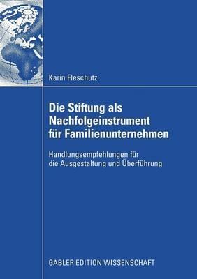 Die Stiftung ALS Nachfolgeinstrument Fur Familienunternehmen: Handlungsempfehlungen Fur Die Ausgestaltung Und Uberfuhrung
