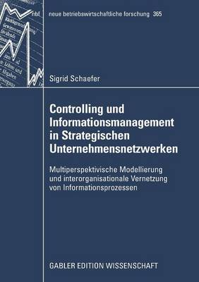 Controlling Und Informationsmanagement in Strategischen Unternehmensnetzwerken: Multiperspektivische Modellierung Und Interorganisationale Vernetzung Von Informationsprozessen