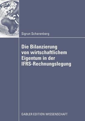 Die Bilanzierung Von Wirtschaftlichem Eigentum in Der Ifrs-Rechnungslegung: Eine Vergleichende Analyse Von Abbildungsregeln Fur Ausgewahlte Rechtsinstitute