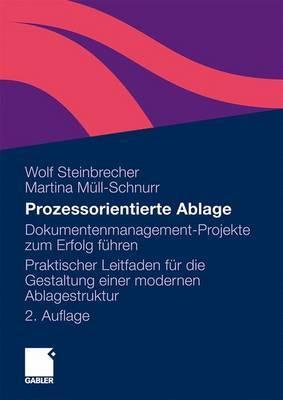 Prozessorientierte Ablage: Dokumentenmanagement-Projekte Zum Erfolg Fuhren. Praktischer Leitfaden Fur Die Gestaltung Einer Modernen Ablagestruktur
