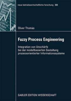 Fuzzy Process Engineering: Integration Von Unscharfe Bei Der Modellbasierten Gestaltung Prozessorientierter Informationssysteme