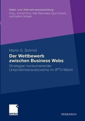 Der Wettbewerb Zwischen Business Webs: Strategien Konkurrierender Unternehmensnetzwerke Im Iptv-Markt