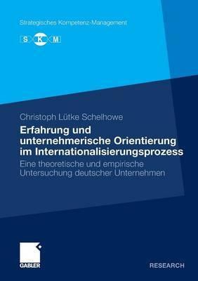 Erfahrung Und Unternehmerische Orientierung Im Internationalisierungsprozess: Eine Theoretische Und Empirische Untersuchung Deutscher Unternehmen