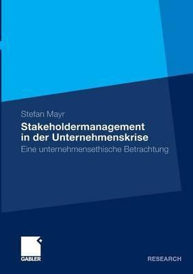 Stakeholdermanagement in Der Unternehmenskrise: Eine Unternehmensethische Betrachtung