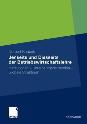 Jenseits Und Diesseits Der Betriebswirtschaftslehre: Institutionen - Unternehmenstheorien - Globale Strukturen