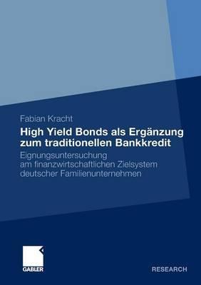 High Yield Bonds ALS Erganzung Zum Traditionellen Bankkredit: Eignungsuntersuchung Am Finanzwirtschaftlichen Zielsystem Deutscher Familienunternehmen