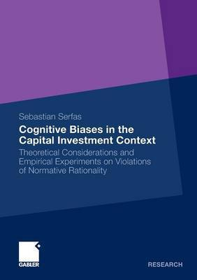 Cognitive Biases in the Capital Investment Context: Theoretical Considerations and Empirical Experiments on Violations of Normative Rationality: 2011