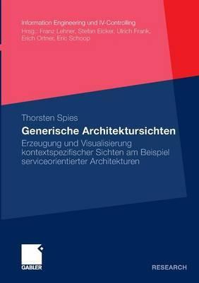 Generische Architektursichten: Erzeugung Und Visualisierung Kontextspezifischer Sichten Am Beispiel Serviceorientierter Architekturen