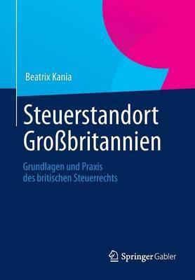 Steuerstandort Grossbritannien: Grundlagen Und Praxis Des Britischen Steuerrechts