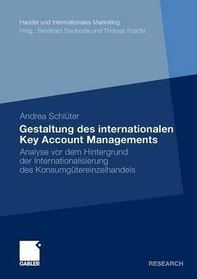 Gestaltung Des Internationalen Key Account Managements: Analyse VOR Dem Hintergrund Der Internationalisierung Des Konsumgutereinzelhandels