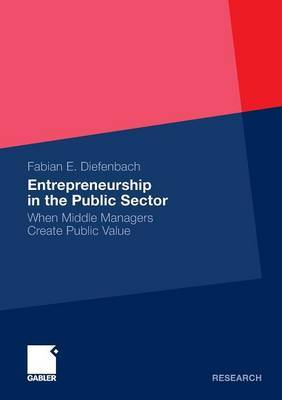 Entrepreneurship in the Public Sector: When Middle Managers Create Public Value: 2011