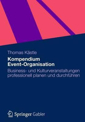 Kompendium Event-Organisation: Business- Und Kulturveranstaltungen Professionell Planen Und Durchfuhren