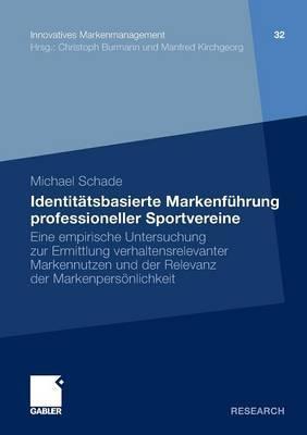 Identitatsbasierte Markenfuhrung Professioneller Sportvereine: Eine Empirische Untersuchung Zur Ermittlung Verhaltensrelevanter Markennutzen Und Der Relevanz Der Markenpersonlichkeit