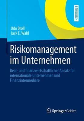 Risikomanagement Im Unternehmen: Real- Und Finanzwirtschaftlicher Ansatz Fur Internationale Unternehmen Und Finanzintermediare