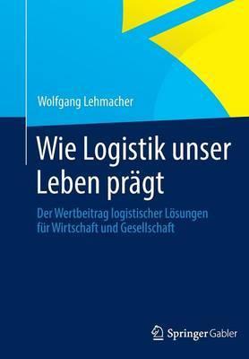 Wie Logistik Unser Leben Pragt: Der Wertbeitrag Logistischer Losungen Fur Wirtschaft Und Gesellschaft