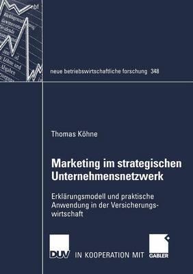 Marketing Im Strategischen Unternehmensnetzwerk: Erklarungsmodell Und Praktische Anwendung in Der Versicherungswirtschaft