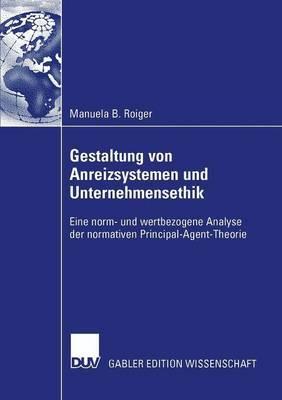 Gestaltung Von Anreizsystemen Und Unternehmensethik: Eine Norm- Und Wertbezogene Analyse Der Normativen Principal-Agent-Theorie
