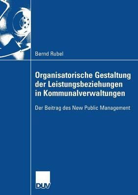 Organisatorische Gestaltung Der Leistungsbeziehungen in Kommunalverwaltungen: Der Beitrag Des New Public Management
