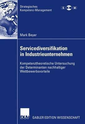 Servicediversifikation in Industrieunternehmen: Kompetenztheoretische Untersuchung Der Determinanten Nachhaltiger Wettbewerbsvorteile