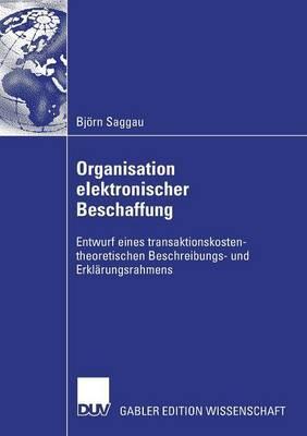 Organisation Elektronischer Beschaffung: Entwurf Eines Transaktionskostentheoretischen Beschreibungs- Und Erklarungsrahmens