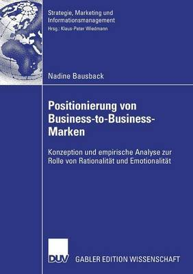 Positionierung Von Business-To-Business-Marken: Konzeption Und Empirische Analyse Zur Rolle Von Rationalitat Und Emotionalitat