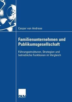 Familienunternehmen Und Publikumsgesellschaft: Fuhrungsstrukturen, Strategien Und Betriebliche Funktionen Im Vergleich