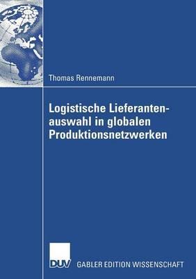 Logistische Lieferantenauswahl in Globalen Produktionsnetzwerken: Rahmenbedingungen, Aufbau Und Praxisanwendung Eines Kennzahlenbasierten Entscheidungsmodells Am Beispiel Der Automobilindustrie