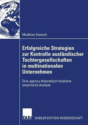 Erfolgreiche Strategien Zur Kontrolle Auslandischer Tochtergesellschaften in Multinationalen Unternehmen: Eine Agency-Theoretisch Fundierte Empirische Analyse