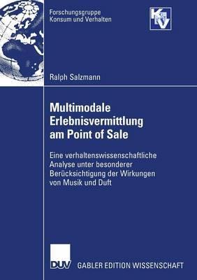 Multimodale Erlebnisvermittlung Am Point of Sale: Eine Verhaltenswissenschaftliche Analyse Unter Besonderer Berucksichtigung Der Wirkungen Von Musik Und Duft