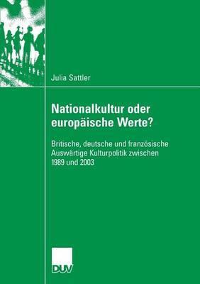 Nationalkultur Oder Europaische Werte?: Britische, Deutsche Und Franzosische Auswartige Kulturpolitik Zwischen 1989 Und 2003