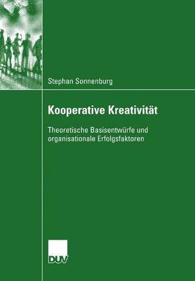 Kooperative Kreativitat: Theoretische Basisentwurfe Und Organisationale Erfolgsfaktoren