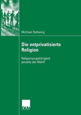 Die Entprivatisierte Religion: Religionszugehorigkeit Jenseits Der Wahl?