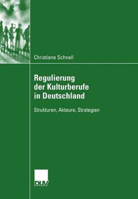Regulierung Der Kulturberufe in Deutschland: Strukturen, Akteure, Strategien
