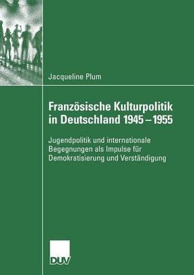 Franzosische Kulturpolitik in Deutschland 1945-1955: Jugendpolitik Und Internationale Begegnungen ALS Impulse Fur Demokratisierung Und Verstandigung