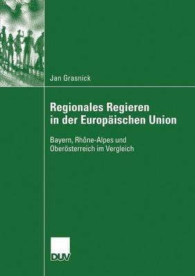 Regionales Regieren in Der Europaischen Union: Bayern, Rhone-Alpes Und Oberosterreich Im Vergleich