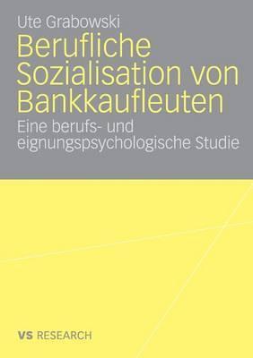 Berufliche Sozialisation Von Bankkaufleuten: Eine Berufs- Und Eignungspsychologische Studie