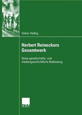 Herbert Reineckers Gesamtwerk: Seine Gesellschafts- Und Mediengeschichtliche Bedeutung