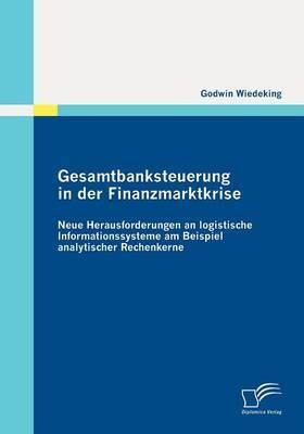 Gesamtbanksteuerung in Der Finanzmarktkrise: Neue Herausforderungen an Logistische Informationssysteme Am Beispiel Analytischer Rechenkerne