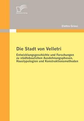 Die Stadt Von Velletri: Entwicklungsgeschichte Und Forschungen Zu St Dtebaulichen Ausdehnungsphasen, Haustypologien Und Konstruktionsmethoden