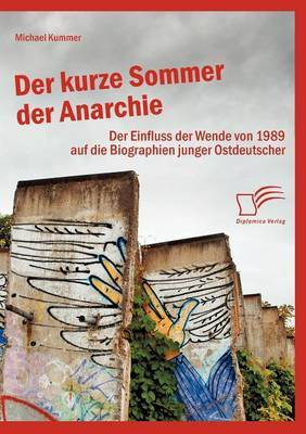 Der Kurze Sommer Der Anarchie: Der Einfluss Der Wende Von 1989 Auf Die Biographien Junger Ostdeutscher