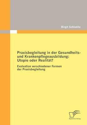 Praxisbegleitung in Der Gesundheits- Und Krankenpflegeausbildung: Utopie Oder Realit T?