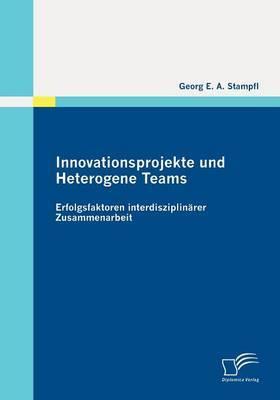 Innovationsprojekte Und Heterogene Teams: Erfolgsfaktoren Interdisziplin Rer Zusammenarbeit