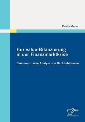 Fair Value-Bilanzierung in Der Finanzmarktkrise: Eine Empirische Analyse Von Bankenbilanzen