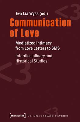 Communication of Love: Mediatized Intimacy from Love Letters to SMS -- Interdisciplinary & Historical Studies