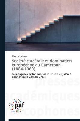 Societe Carcerale Et Domination Europeenne Au Cameroun (1884-1960)