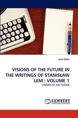 Visions of the Future in the Writings of Stanis Aw LEM: Volume 1