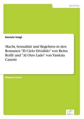 Macht, Sexualitat Und Begehren in Den Romanen  El Cielo Dividido  Von Reina Roffe Und  Al Otro Lado  Von Yanitzia Canetti