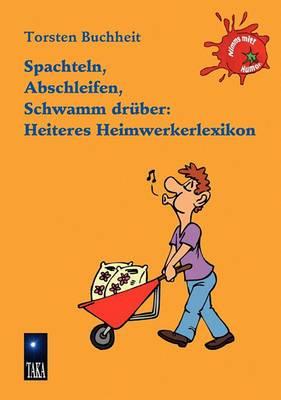 Spachteln, Abschleifen, Schwamm Drber: Heiteres Heimwerkerlexikon