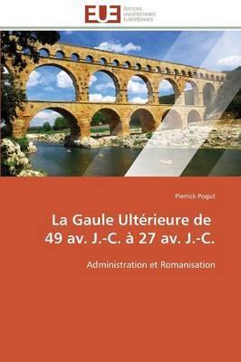 La Gaule Ulterieure de 49 AV. J.-C. a 27 AV. J.-C.