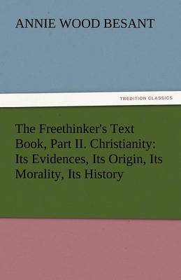 The Freethinker's Text Book, Part II. Christianity: Its Evidences, Its Origin, Its Morality, Its History